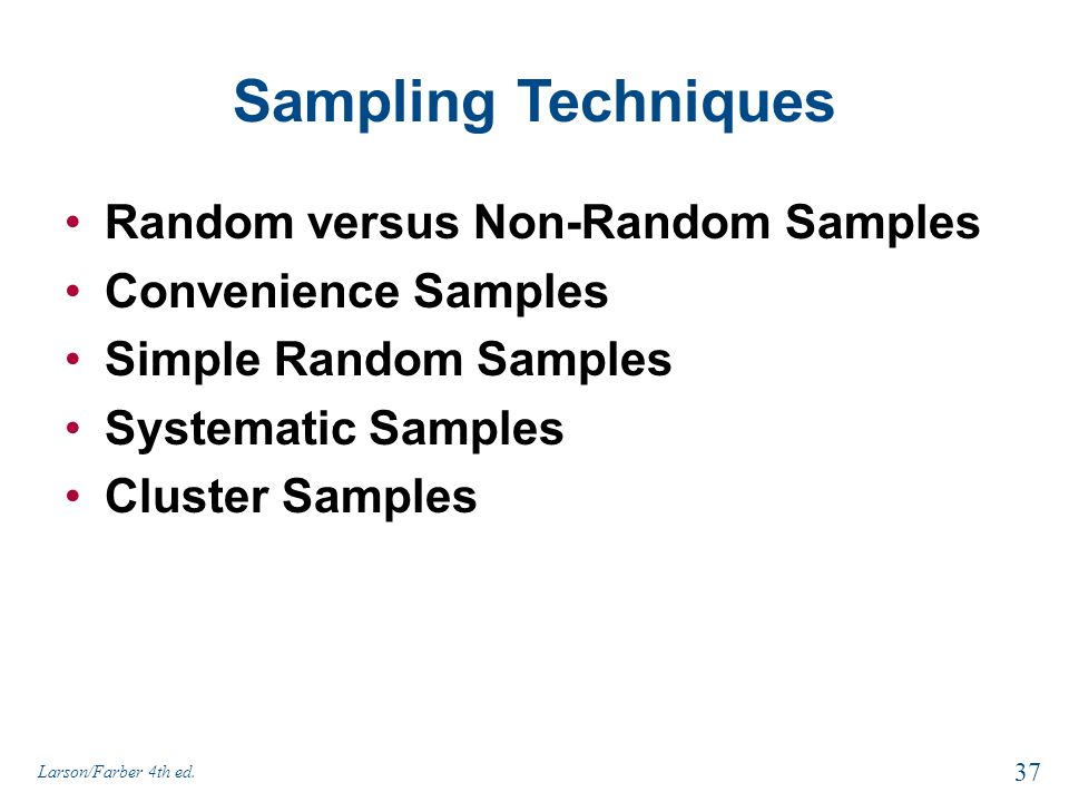 Sampling Techniques Random versus Non-Random Samples Convenience Samples Simple Random Samples Systematic Samples Cluster Samples 37 Larson/Farber 4th
