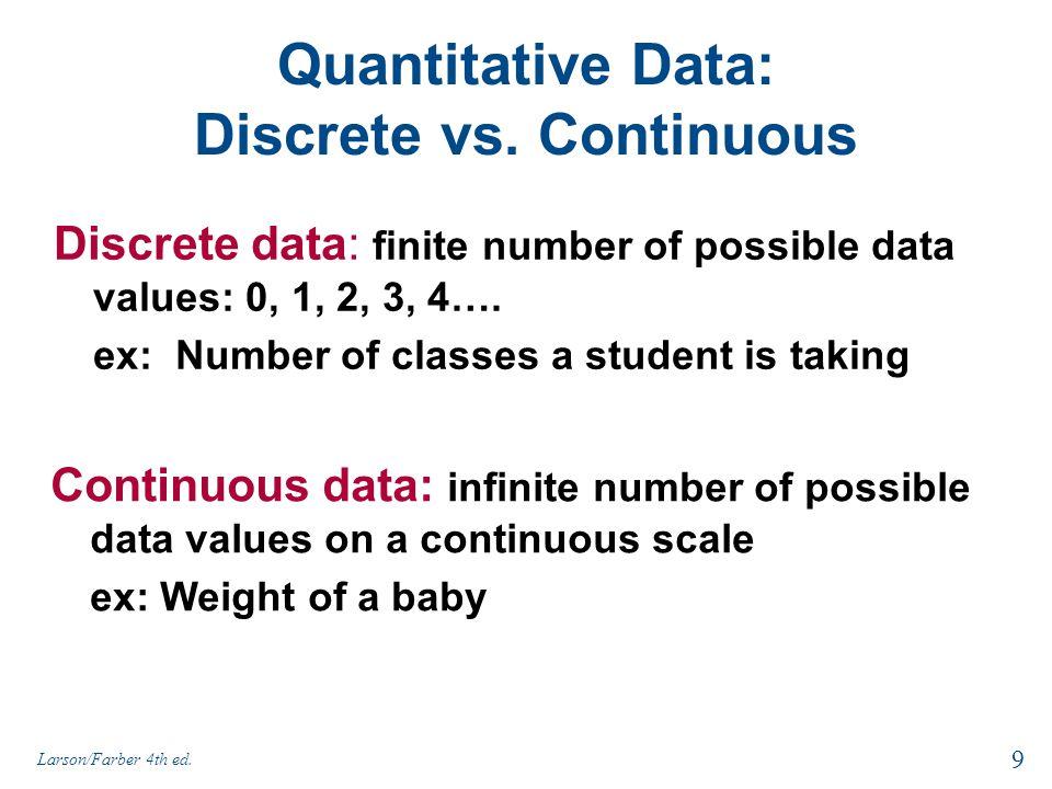 Quantitative Data: Discrete vs. Continuous Discrete data: finite number of possible data values: 0, 1, 2, 3, 4…. ex: Number of classes a student is ta