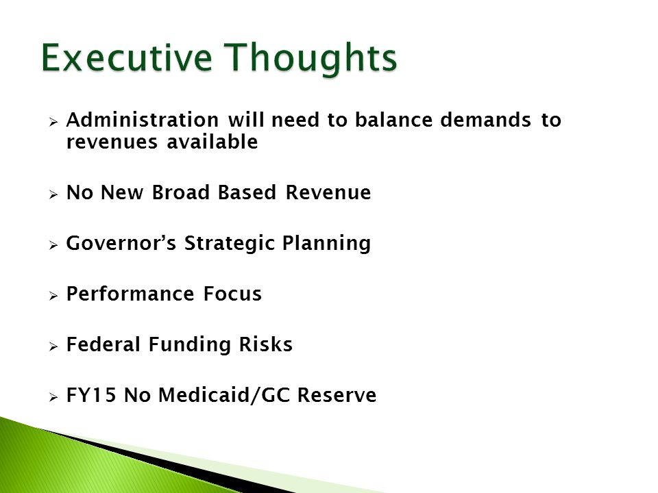  Administration will need to balance demands to revenues available  No New Broad Based Revenue  Governor's Strategic Planning  Performance Focus  Federal Funding Risks  FY15 No Medicaid/GC Reserve