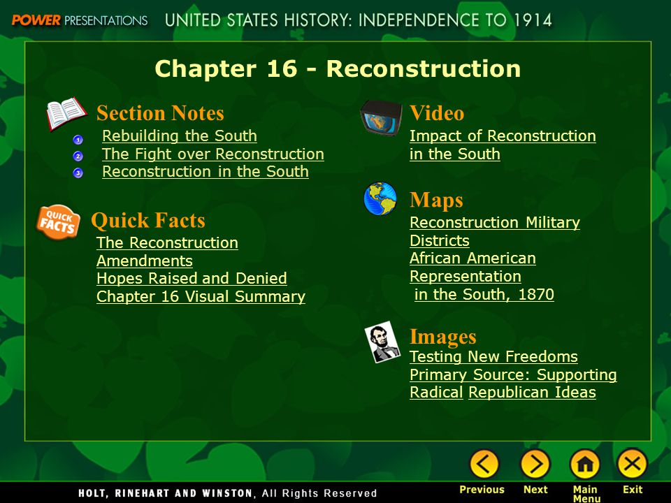 Chapter 16 - Reconstruction Section Notes Rebuilding the South The Fight over Reconstruction Reconstruction in the South Video Impact of Reconstruction in the South Images Testing New Freedoms Primary Source: Supporting Radical Republican Ideas Quick Facts The Reconstruction Amendments Hopes Raised and Denied Chapter 16 Visual Summary Maps Reconstruction Military Districts African American Representation in the South, 1870