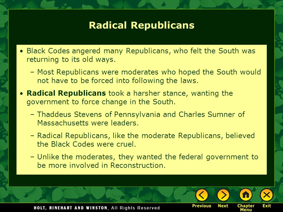 Radical Republicans Black Codes angered many Republicans, who felt the South was returning to its old ways. –Most Republicans were moderates who hoped