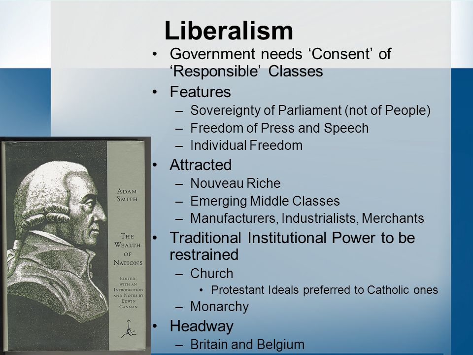 Liberalism Government needs 'Consent' of 'Responsible' Classes Features –Sovereignty of Parliament (not of People) –Freedom of Press and Speech –Indiv
