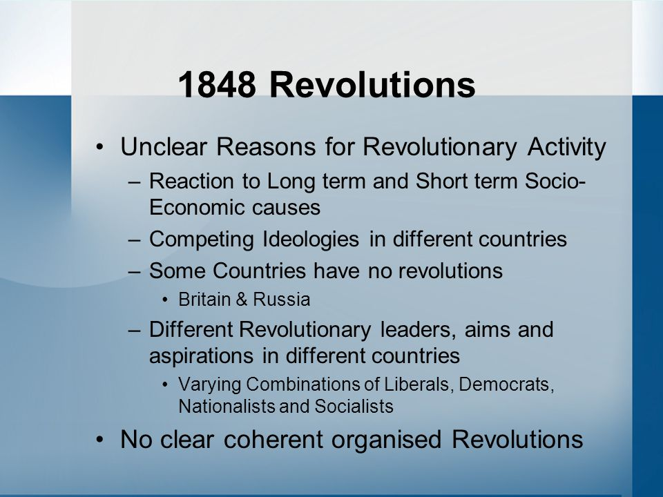 1848 Revolutions Unclear Reasons for Revolutionary Activity –Reaction to Long term and Short term Socio- Economic causes –Competing Ideologies in diff