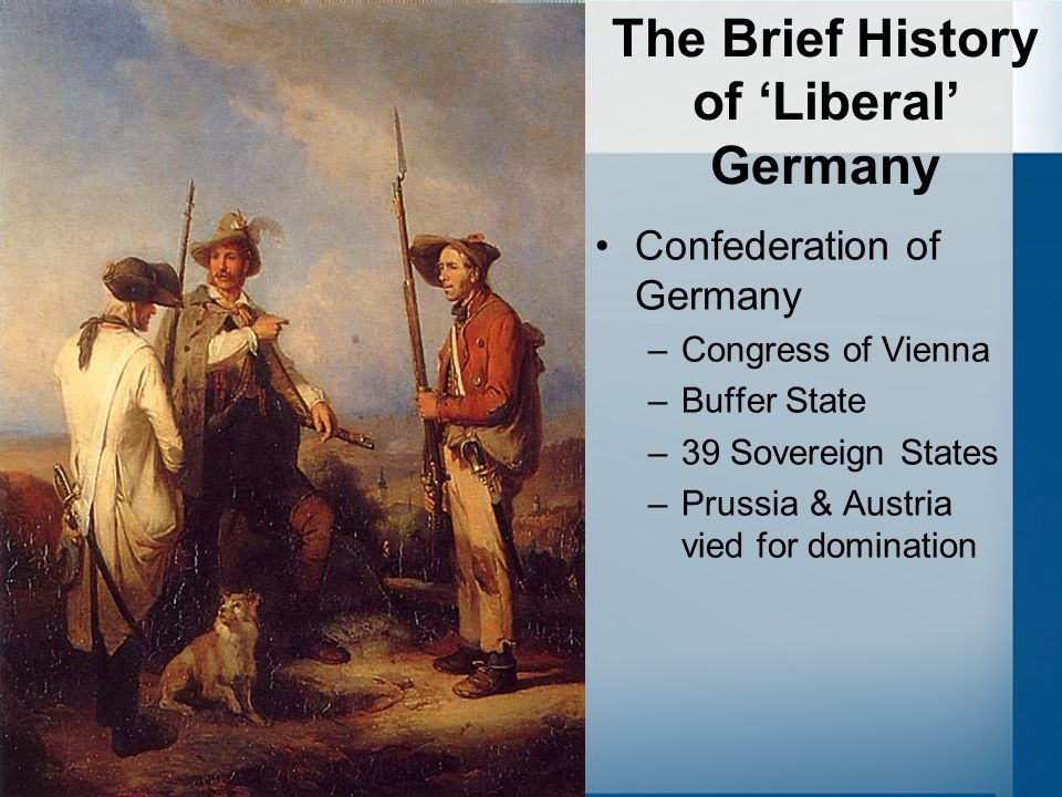 The Brief History of 'Liberal' Germany Confederation of Germany –Congress of Vienna –Buffer State –39 Sovereign States –Prussia & Austria vied for dom