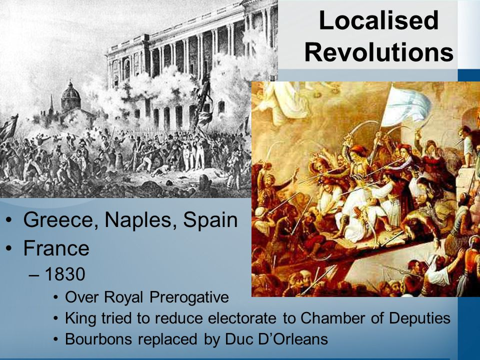 Localised Revolutions Greece, Naples, Spain France –1830 Over Royal Prerogative King tried to reduce electorate to Chamber of Deputies Bourbons replaced by Duc D'Orleans