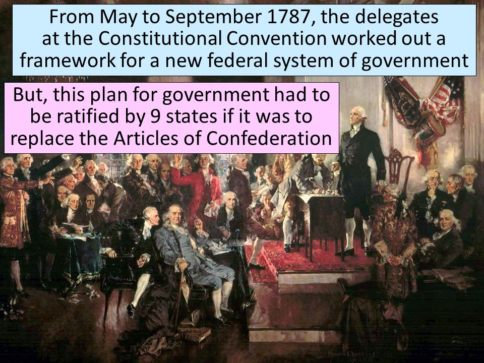 From May to September 1787, the delegates at the Constitutional Convention worked out a framework for a new federal system of government But, this pla