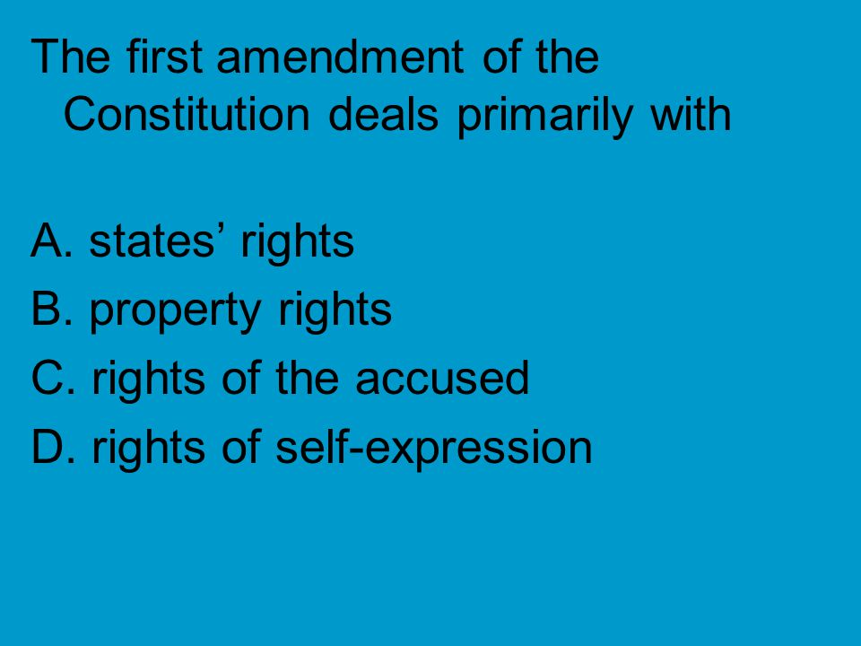 The first amendment of the Constitution deals primarily with A. states' rights B. property rights C. rights of the accused D. rights of self-expressio