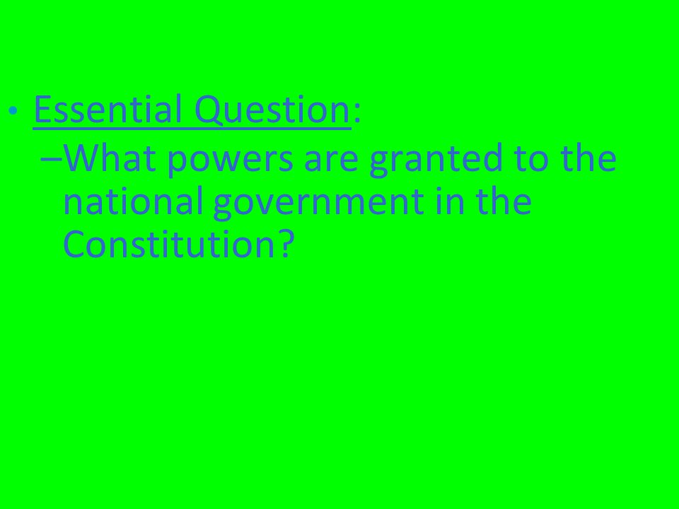 Essential Question: –What powers are granted to the national government in the Constitution?