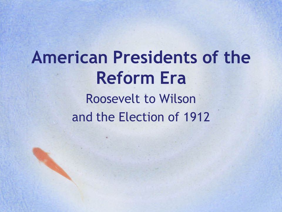 American Presidents of the Reform Era Roosevelt to Wilson and the Election of 1912