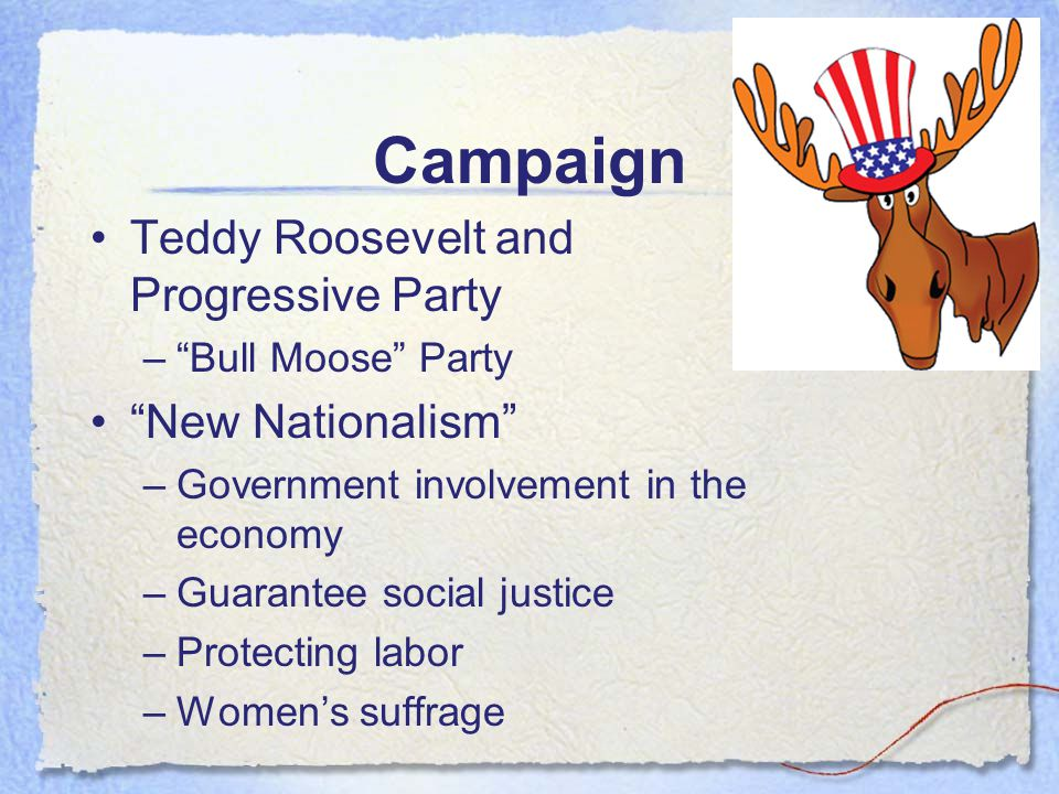"""Campaign Teddy Roosevelt and Progressive Party –""""Bull Moose"""" Party """"New Nationalism"""" –Government involvement in the economy –Guarantee social justice"""