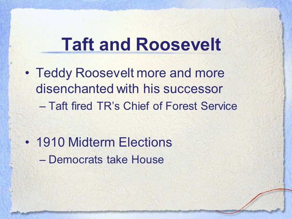 Taft and Roosevelt Teddy Roosevelt more and more disenchanted with his successor –Taft fired TR's Chief of Forest Service 1910 Midterm Elections –Democrats take House