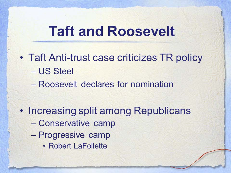 Taft and Roosevelt Taft Anti-trust case criticizes TR policy –US Steel –Roosevelt declares for nomination Increasing split among Republicans –Conserva