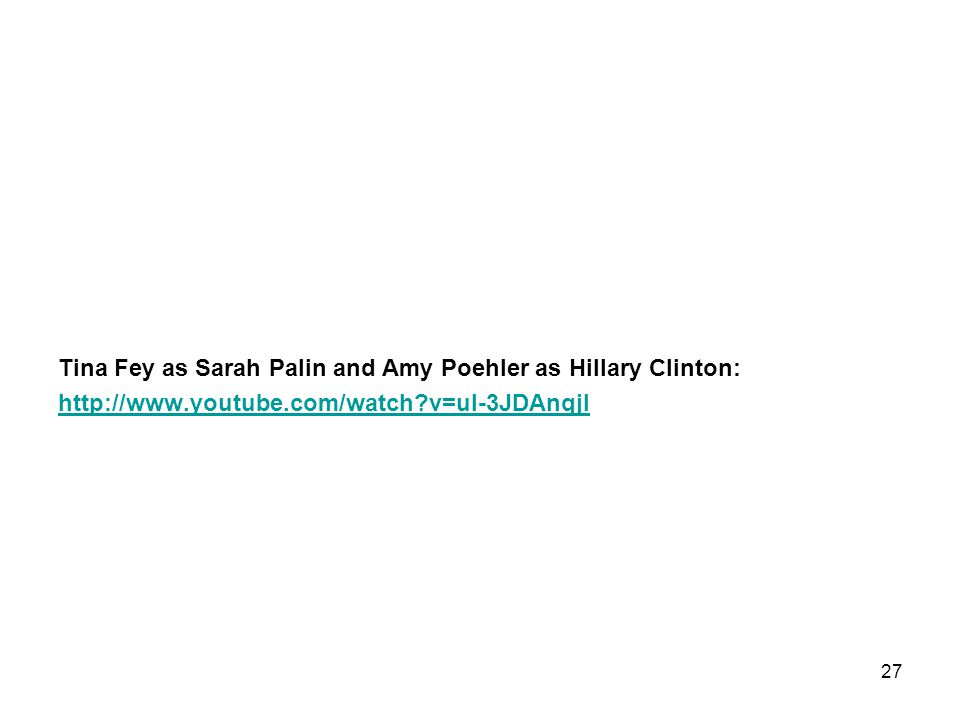 Tina Fey as Sarah Palin and Amy Poehler as Hillary Clinton: http://www.youtube.com/watch v=ul-3JDAnqjI 27