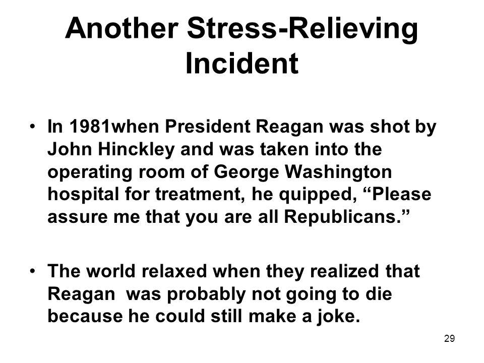 Another Stress-Relieving Incident In 1981when President Reagan was shot by John Hinckley and was taken into the operating room of George Washington hospital for treatment, he quipped, Please assure me that you are all Republicans. The world relaxed when they realized that Reagan was probably not going to die because he could still make a joke.