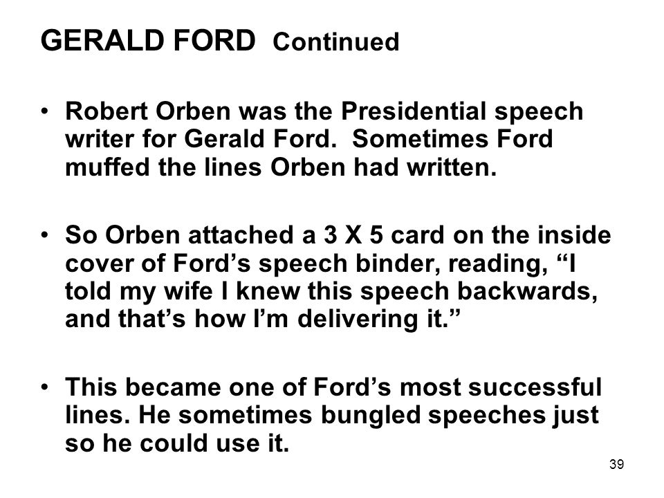 39 GERALD FORD Continued Robert Orben was the Presidential speech writer for Gerald Ford.