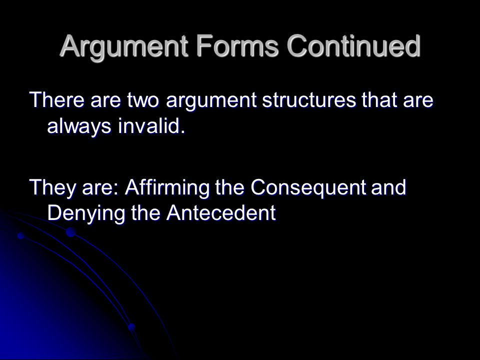 Argument Forms Continued There are two argument structures that are always invalid. They are: Affirming the Consequent and Denying the Antecedent