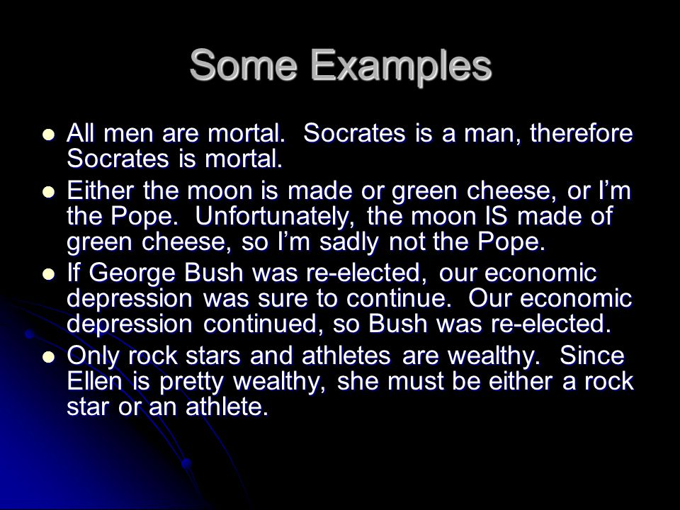 Some Examples All men are mortal. Socrates is a man, therefore Socrates is mortal. All men are mortal. Socrates is a man, therefore Socrates is mortal