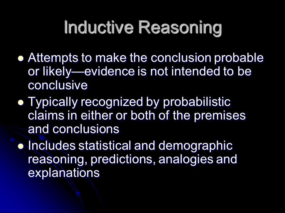 Inductive Reasoning Attempts to make the conclusion probable or likely—evidence is not intended to be conclusive Attempts to make the conclusion proba