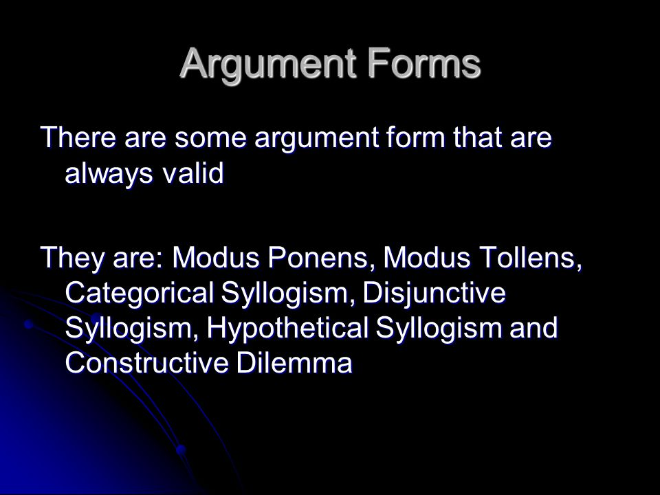 Argument Forms There are some argument form that are always valid They are: Modus Ponens, Modus Tollens, Categorical Syllogism, Disjunctive Syllogism,