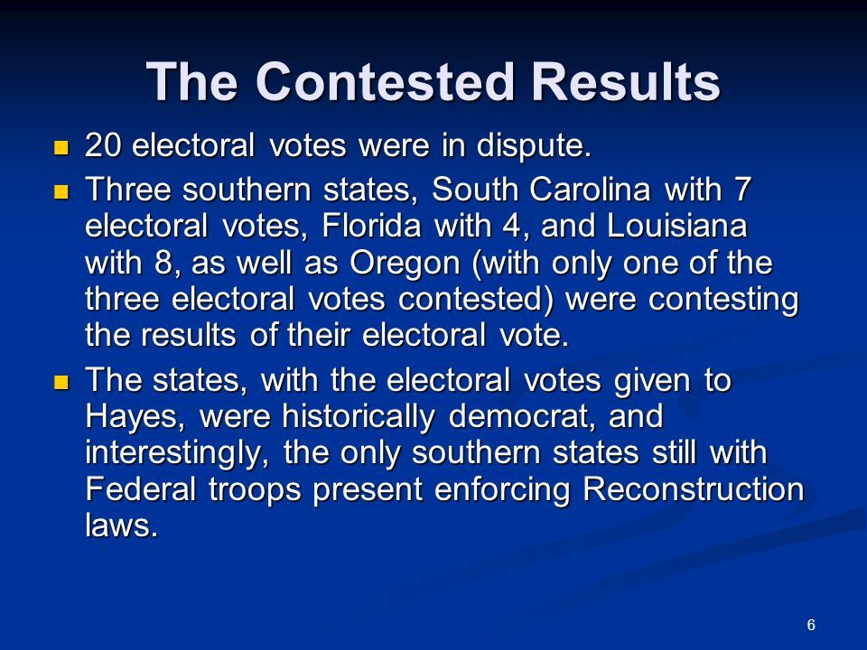 6 The Contested Results 20 electoral votes were in dispute.