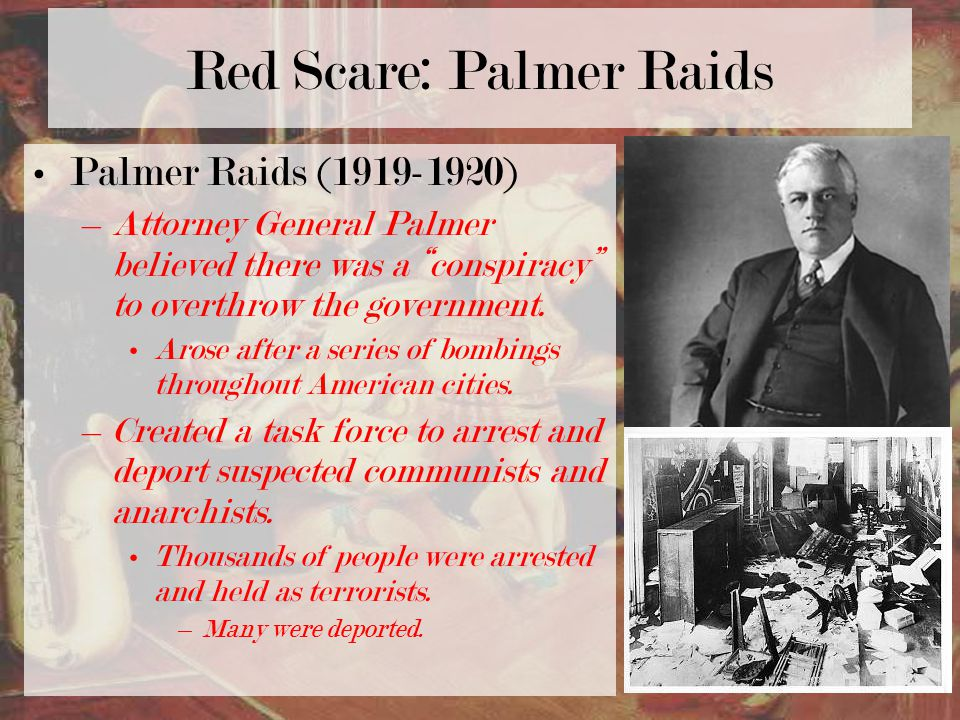 Palmer Raids (1919-1920) –Attorney General Palmer believed there was a conspiracy to overthrow the government.