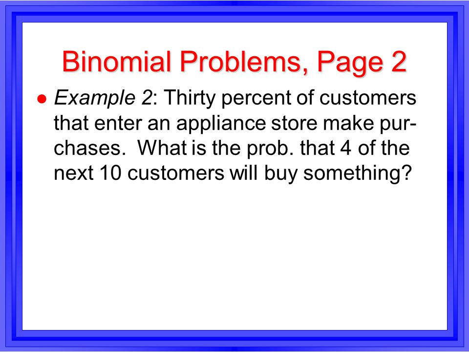Binomial Problems, Page 2 l Example 2: Thirty percent of customers that enter an appliance store make pur- chases.