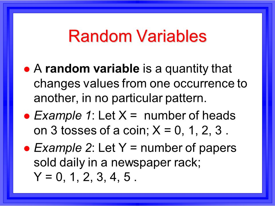 Random Variables l A random variable is a quantity that changes values from one occurrence to another, in no particular pattern.