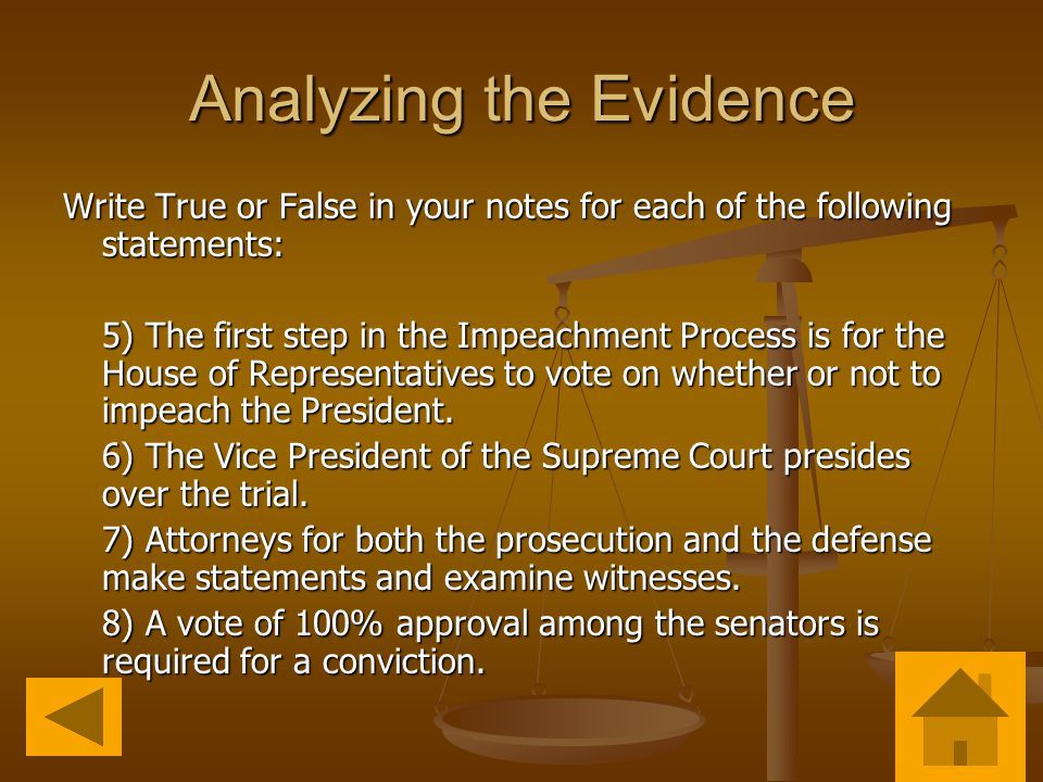 Analyzing the Evidence Write True or False in your notes for each of the following statements: 5) The first step in the Impeachment Process is for the House of Representatives to vote on whether or not to impeach the President.
