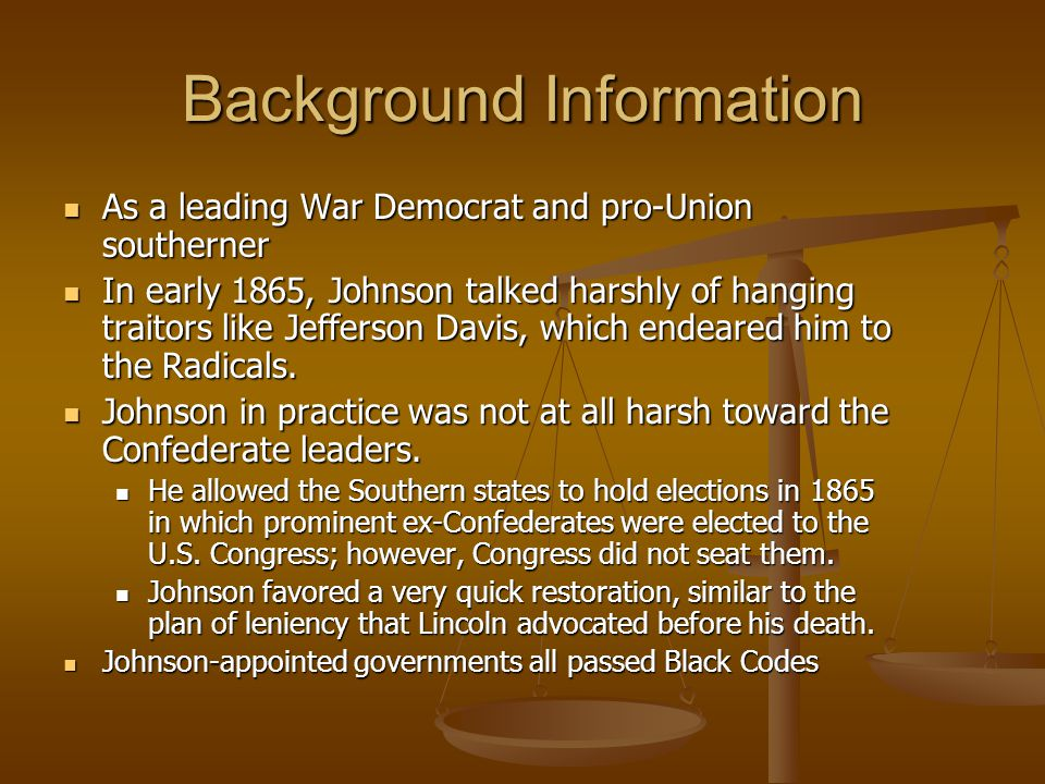 Background Information As a leading War Democrat and pro-Union southerner As a leading War Democrat and pro-Union southerner In early 1865, Johnson talked harshly of hanging traitors like Jefferson Davis, which endeared him to the Radicals.