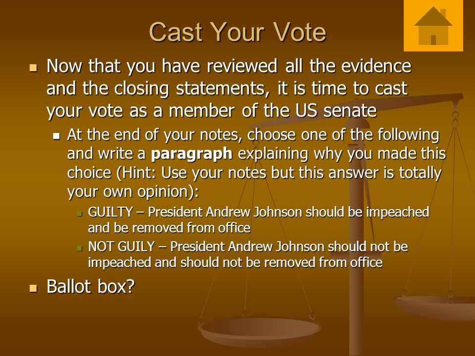 Cast Your Vote Now that you have reviewed all the evidence and the closing statements, it is time to cast your vote as a member of the US senate Now that you have reviewed all the evidence and the closing statements, it is time to cast your vote as a member of the US senate At the end of your notes, choose one of the following and write a paragraph explaining why you made this choice (Hint: Use your notes but this answer is totally your own opinion): At the end of your notes, choose one of the following and write a paragraph explaining why you made this choice (Hint: Use your notes but this answer is totally your own opinion): GUILTY – President Andrew Johnson should be impeached and be removed from office GUILTY – President Andrew Johnson should be impeached and be removed from office NOT GUILY – President Andrew Johnson should not be impeached and should not be removed from office NOT GUILY – President Andrew Johnson should not be impeached and should not be removed from office Ballot box.