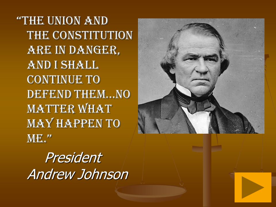 The Union and the Constitution are in danger, and I shall continue to defend them…no matter what may happen to me. President Andrew Johnson