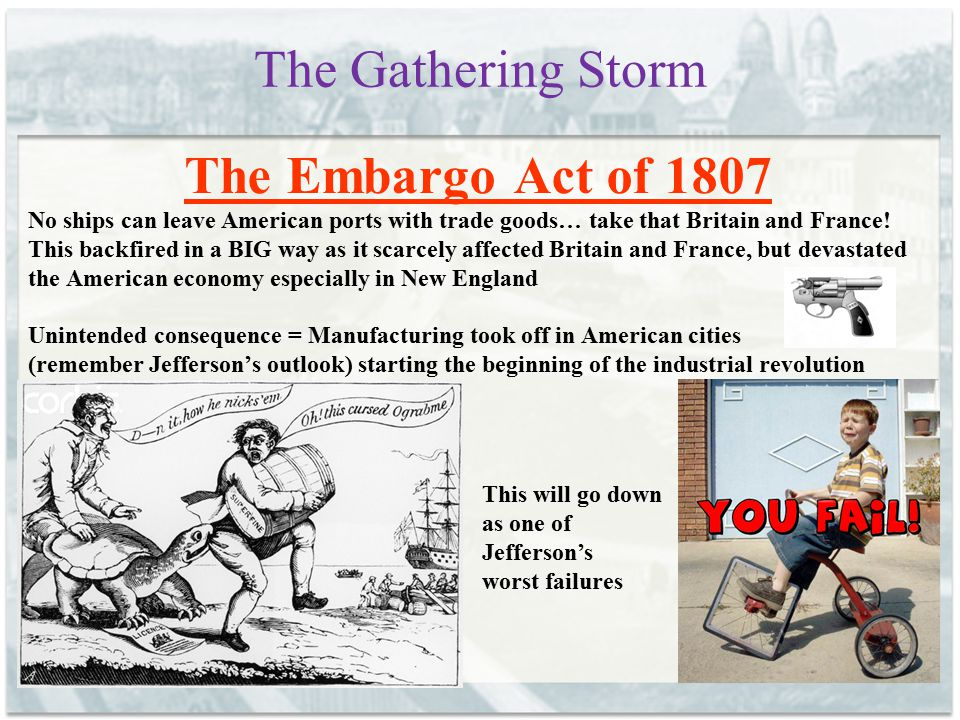 The Gathering Storm The Embargo Act of 1807 No ships can leave American ports with trade goods… take that Britain and France! This backfired in a BIG