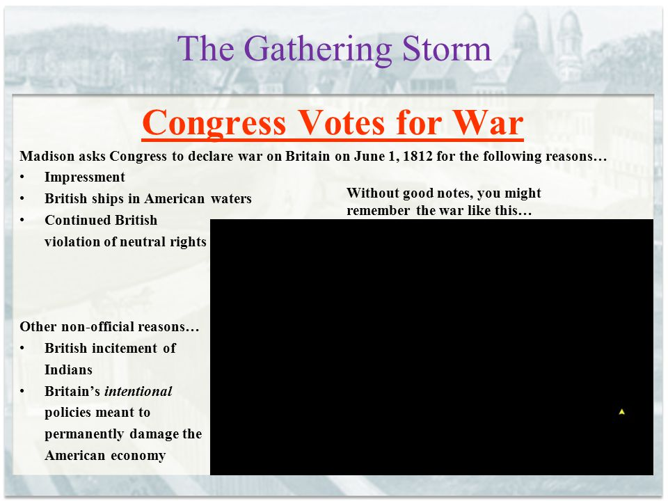 The Gathering Storm Congress Votes for War Madison asks Congress to declare war on Britain on June 1, 1812 for the following reasons… Impressment Brit