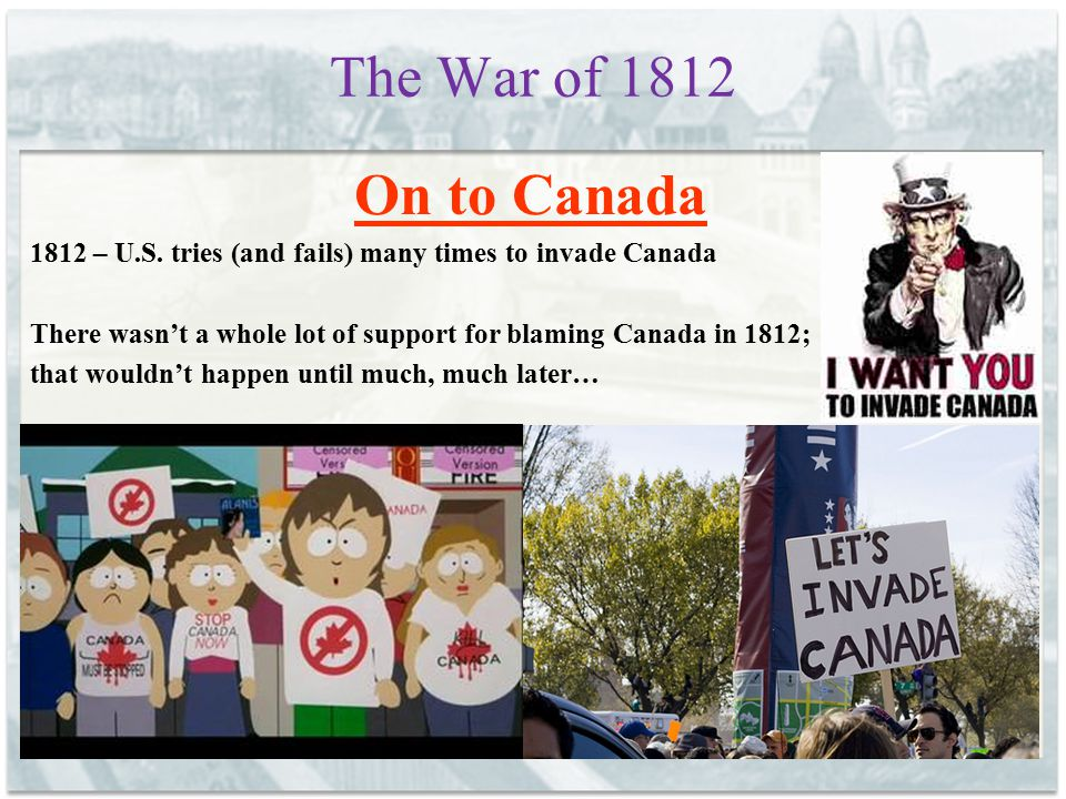 The War of 1812 On to Canada 1812 – U.S. tries (and fails) many times to invade Canada There wasn't a whole lot of support for blaming Canada in 1812;