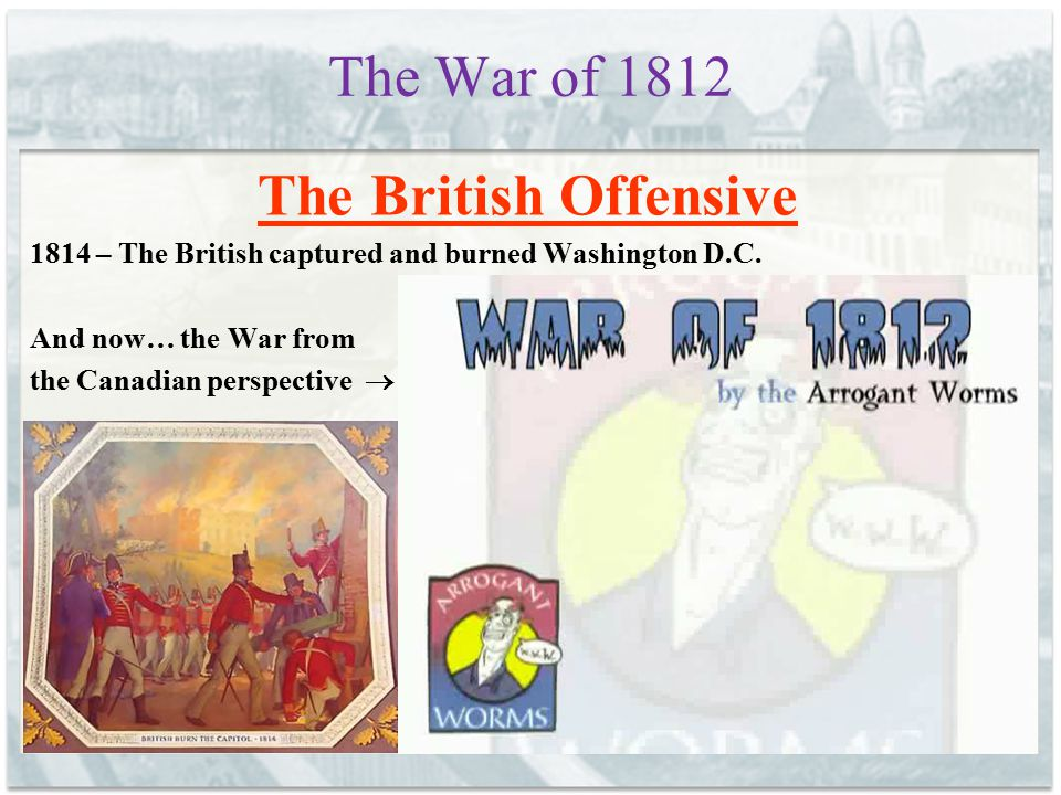 The War of 1812 The British Offensive 1814 – The British captured and burned Washington D.C. And now… the War from the Canadian perspective 