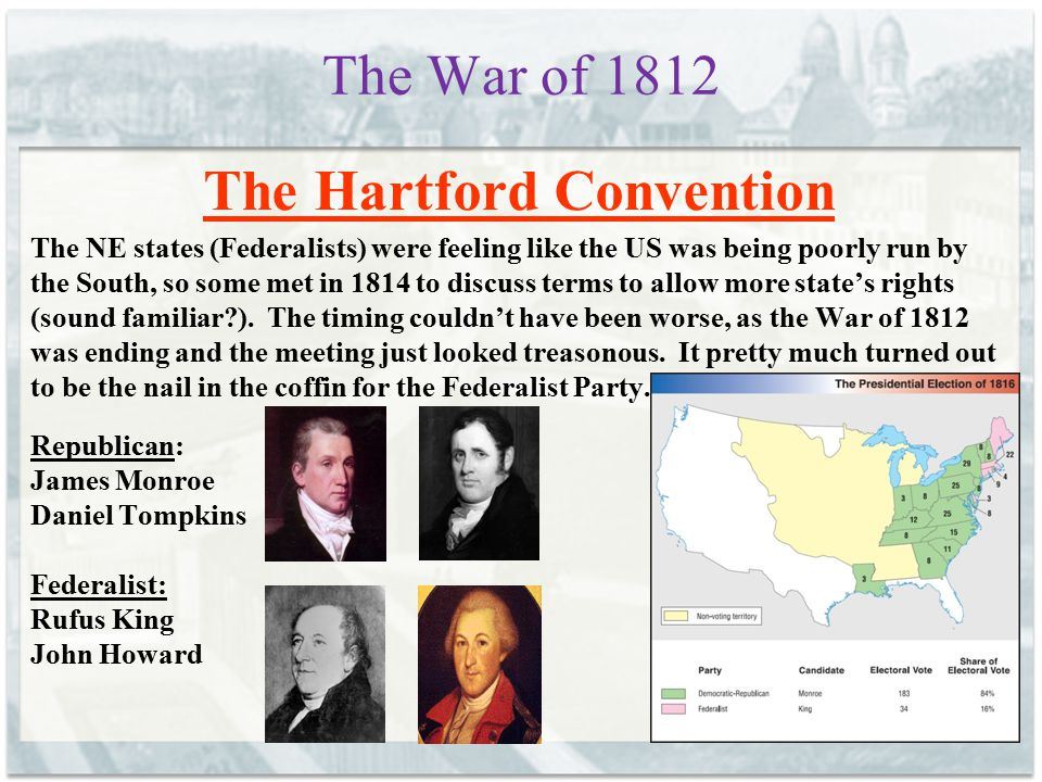 The War of 1812 The Hartford Convention The NE states (Federalists) were feeling like the US was being poorly run by the South, so some met in 1814 to