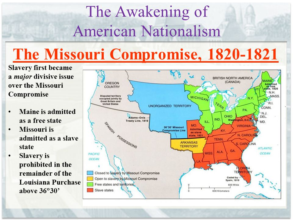 The Awakening of American Nationalism The Missouri Compromise, 1820-1821 Slavery first became a major divisive issue over the Missouri Compromise Main
