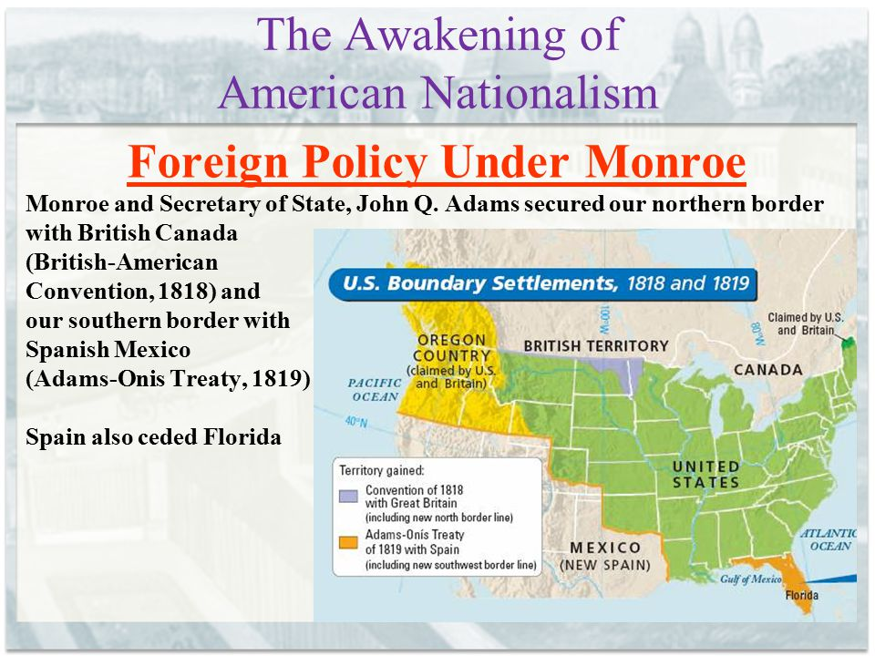 The Awakening of American Nationalism Foreign Policy Under Monroe Monroe and Secretary of State, John Q. Adams secured our northern border with Britis