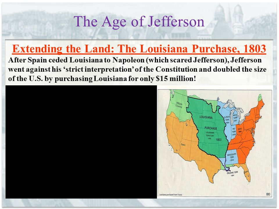 The Age of Jefferson Extending the Land: The Louisiana Purchase, 1803 After Spain ceded Louisiana to Napoleon (which scared Jefferson), Jefferson went