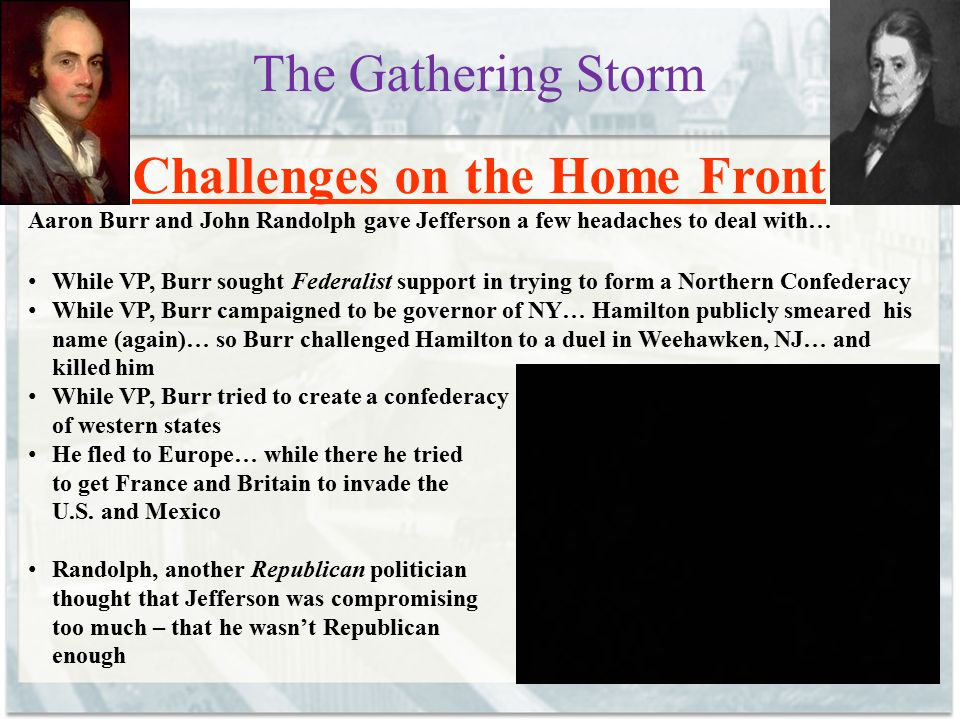 The Gathering Storm Challenges on the Home Front Aaron Burr and John Randolph gave Jefferson a few headaches to deal with… While VP, Burr sought Feder