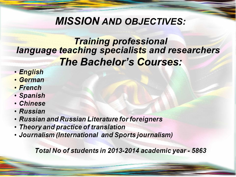 MISSION AND OBJECTIVES: Training professional language teaching specialists and researchers The Bachelor's Courses: English German French Spanish Chin