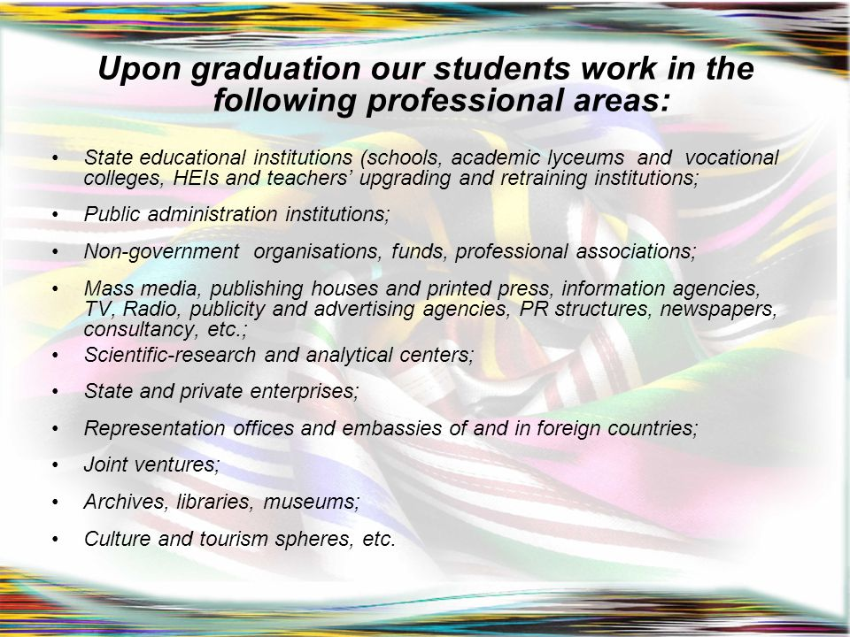 Upon graduation our students work in the following professional areas: State educational institutions (schools, academic lyceums and vocational colleg