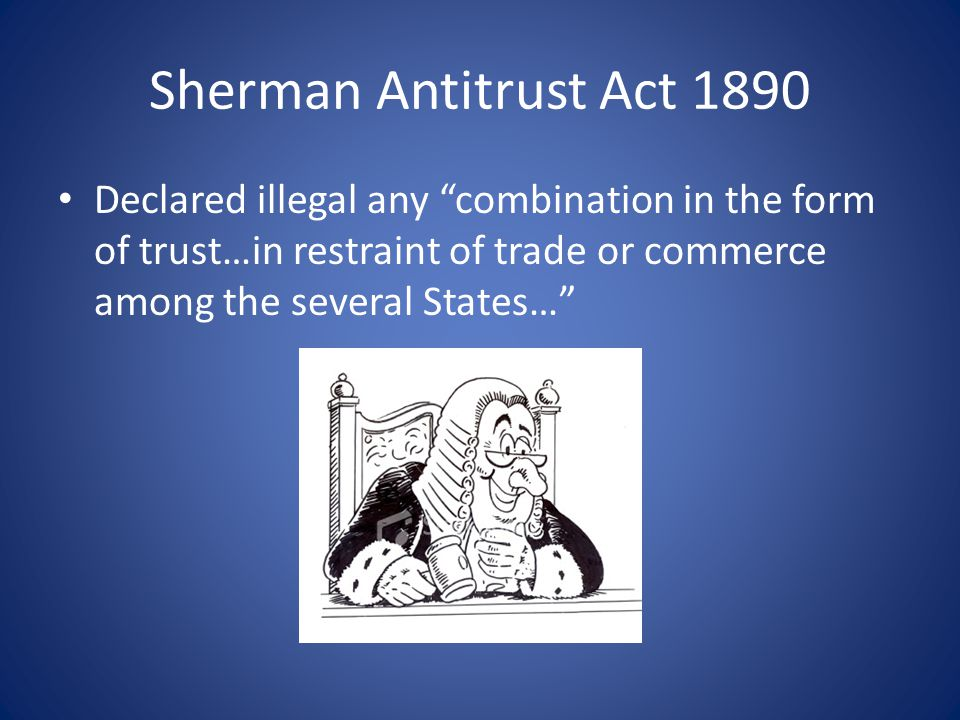 Sherman Antitrust Act 1890 Declared illegal any combination in the form of trust…in restraint of trade or commerce among the several States…