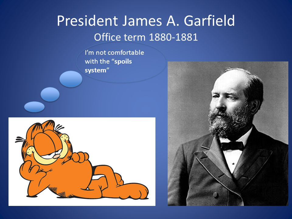President James A. Garfield Office term 1880-1881 I'm not comfortable with the spoils system