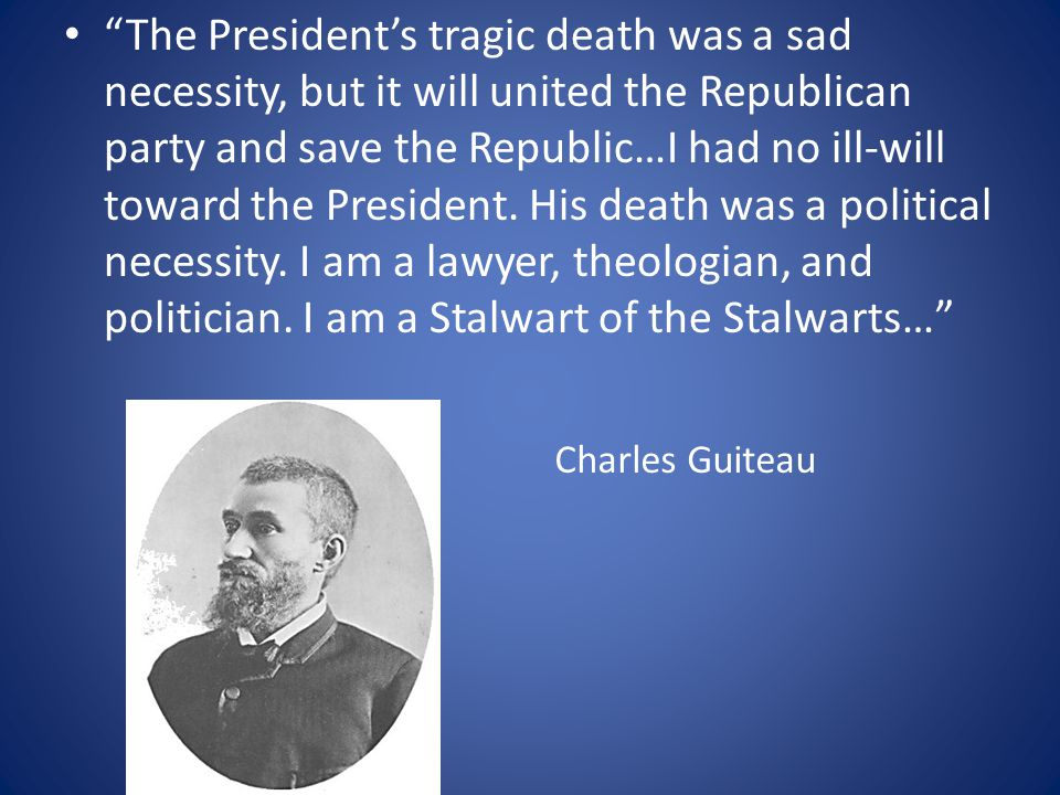 The President's tragic death was a sad necessity, but it will united the Republican party and save the Republic…I had no ill-will toward the President.