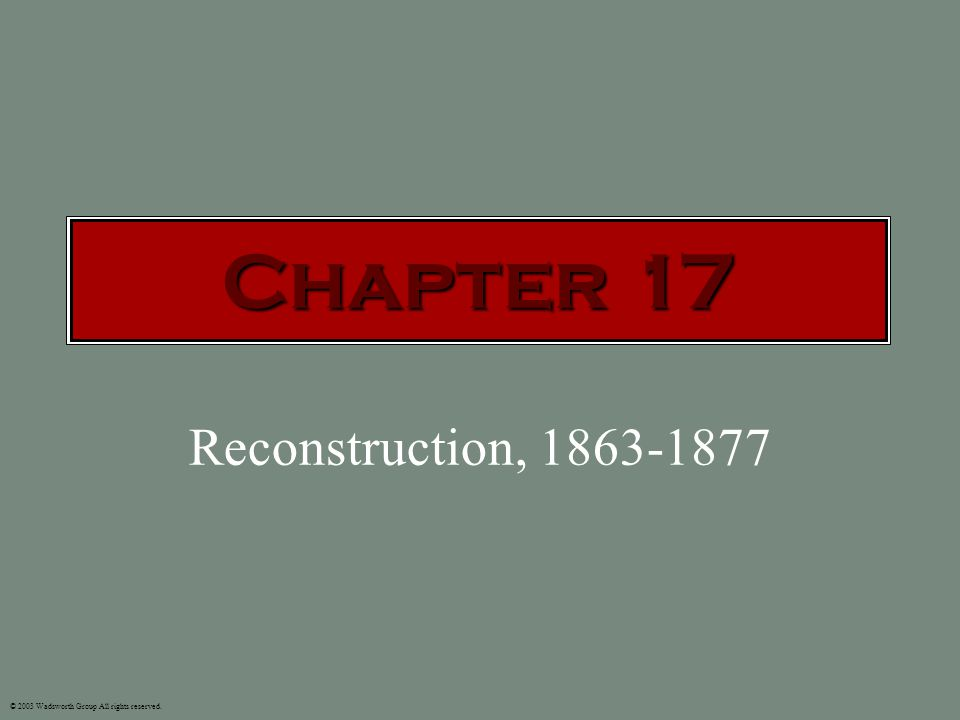 Reconstruction, 1863-1877 © 2003 Wadsworth Group All rights reserved. Chapter 17