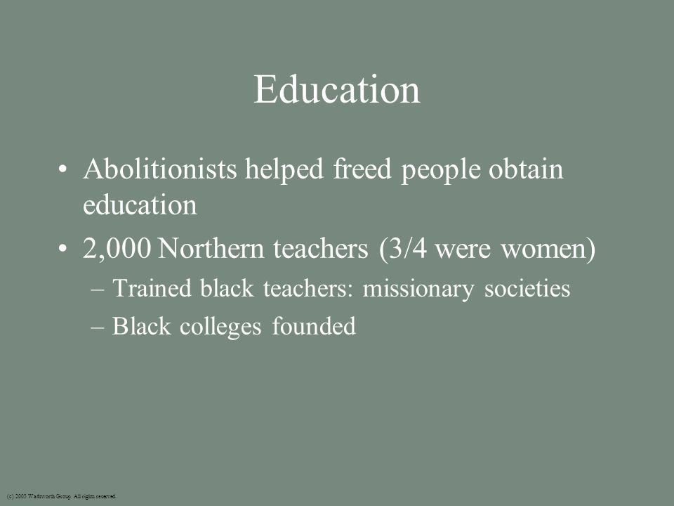 Education Abolitionists helped freed people obtain education 2,000 Northern teachers (3/4 were women) –Trained black teachers: missionary societies –Black colleges founded (c) 2003 Wadsworth Group All rights reserved.
