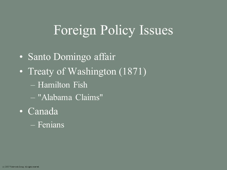 Foreign Policy Issues Santo Domingo affair Treaty of Washington (1871) –Hamilton Fish – Alabama Claims Canada –Fenians (c) 2003 Wadsworth Group All rights reserved.