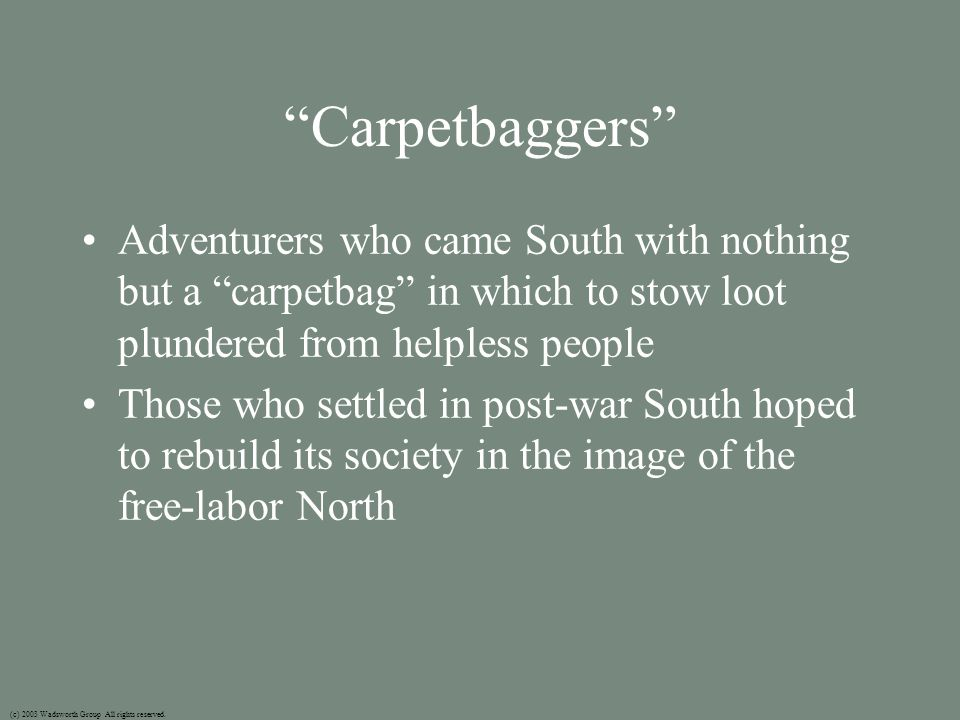 Carpetbaggers Adventurers who came South with nothing but a carpetbag in which to stow loot plundered from helpless people Those who settled in post-war South hoped to rebuild its society in the image of the free-labor North (c) 2003 Wadsworth Group All rights reserved.