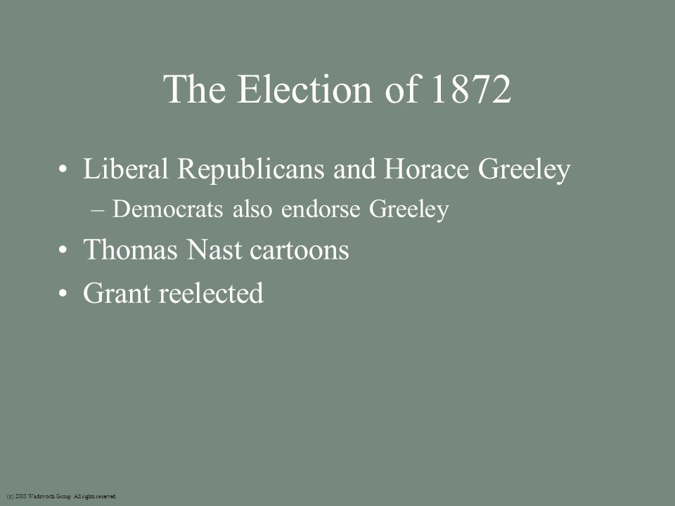 The Election of 1872 Liberal Republicans and Horace Greeley –Democrats also endorse Greeley Thomas Nast cartoons Grant reelected (c) 2003 Wadsworth Group All rights reserved.